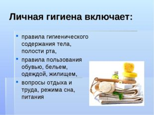 Личная гигиена включает: правила гигиенического содержания тела, полости рта,