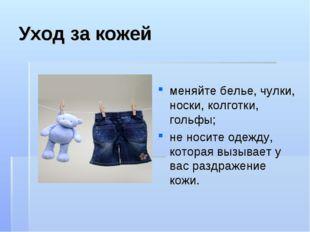 Уход за кожей меняйте белье, чулки, носки, колготки, гольфы; не носите одежду