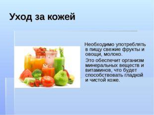 Уход за кожей Необходимо употреблять в пищу свежие фрукты и овощи, молоко. Эт