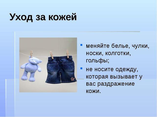 Уход за кожей меняйте белье, чулки, носки, колготки, гольфы; не носите одежду...