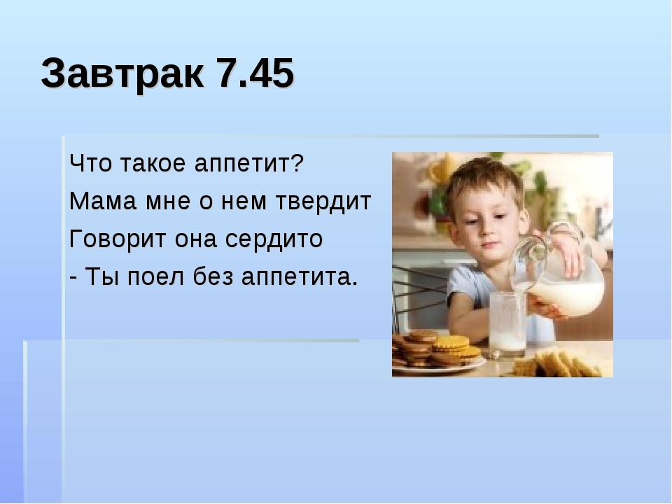Завтрак 7.45 Что такое аппетит? Мама мне о нем твердит Говорит она сердито -...