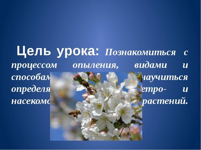 Цель урока: Познакомиться с процессом опыления, видами и способами опыления,...
