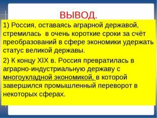 ВЫВОД. 1) Россия, оставаясь аграрной державой, стремилась в очень короткие ср