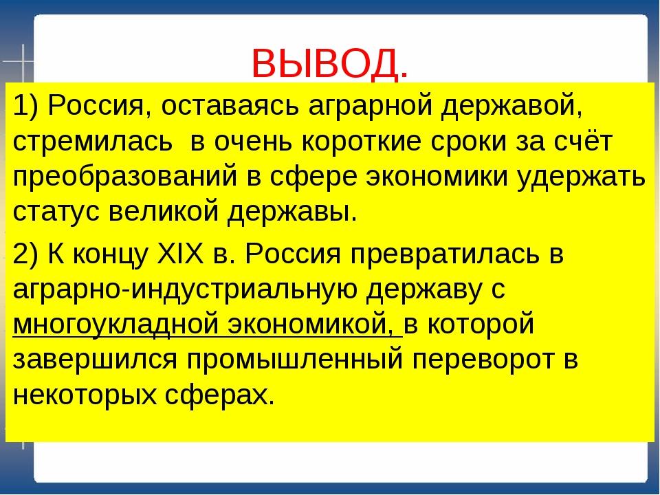 ВЫВОД. 1) Россия, оставаясь аграрной державой, стремилась в очень короткие ср...