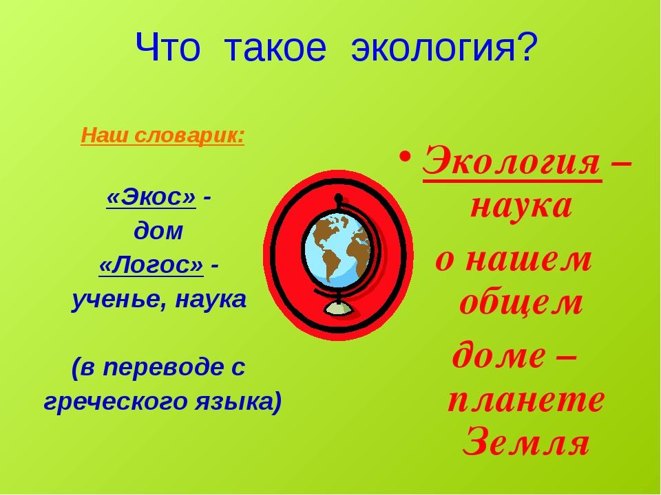Что такое экология? Наш словарик: «Экос» - дом «Логос» - ученье, наука (в пе...