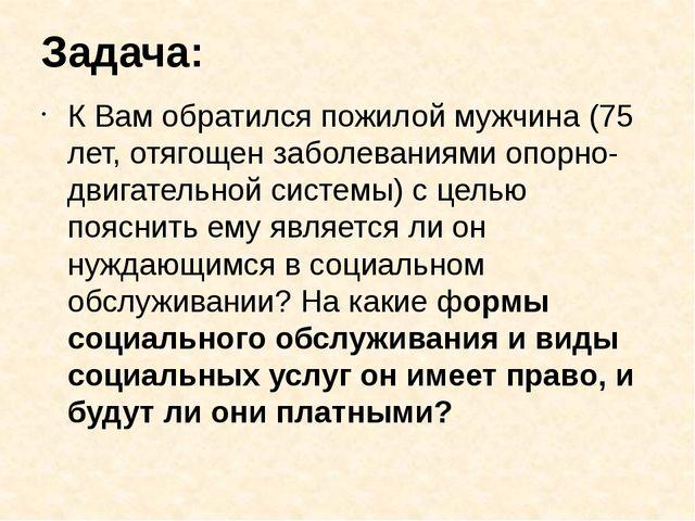 Задача: К Вам обратился пожилой мужчина (75 лет, отягощен заболеваниями опорн...