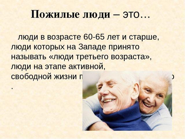 Пожилые люди – это…  люди ввозрасте 60-65 лет истарше, люди которых наЗап...