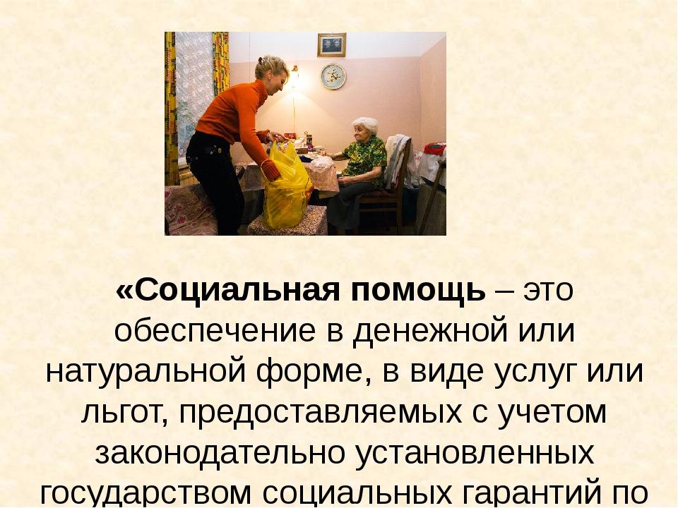 «Социальная помощь – это обеспечение в денежной или натуральной форме, в вид...
