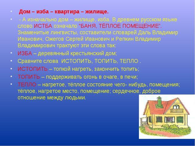 Дом – изба – квартира – жилище. - А изначально дом – жилище, изба. В древнем...
