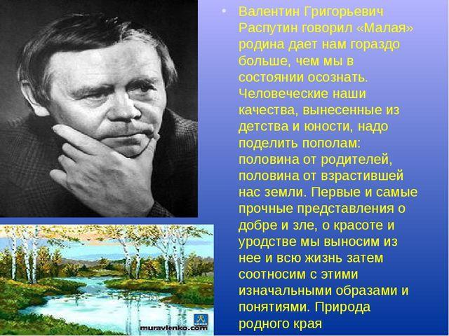 Валентин Григорьевич Распутин говорил «Малая» родина дает нам гораздо больш...
