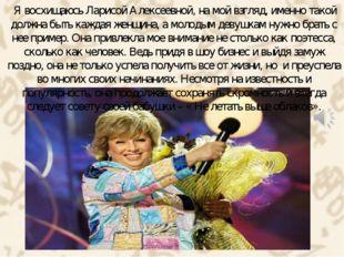 Я восхищаюсь Ларисой Алексеевной, на мой взгляд, именно такой должна быть ка