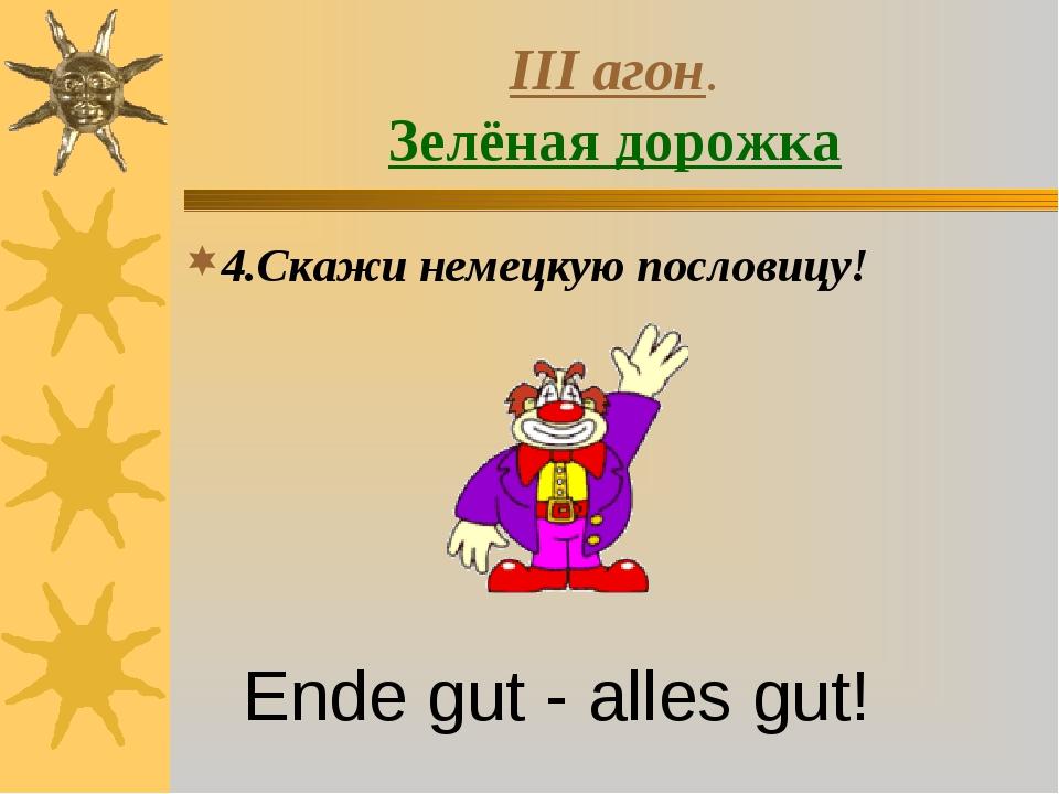III агон. Зелёная дорожка 4.Скажи немецкую пословицу! Ende gut - alles gut!