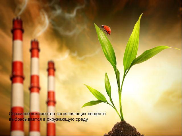 Огромное количество загрязняющих веществ выбрасывается в окружающую среду в...