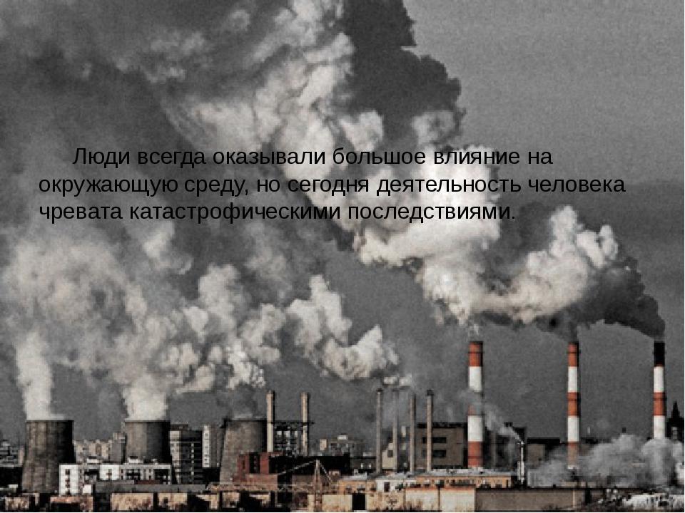 Люди всегда оказывали большое влияние на окружающую среду, но сегодня деятел...