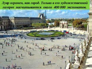 Лувр огромен, как город. Только в его художественной галерее насчитывается о