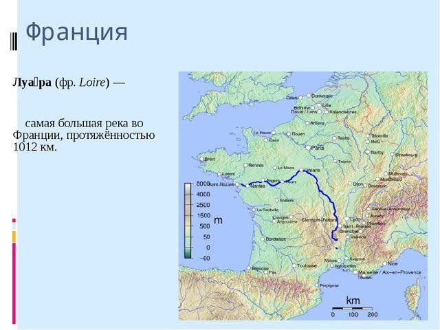 Франция Луа́ра (фр. Loire)— самая большая река во Франции, протяжённостью 10...