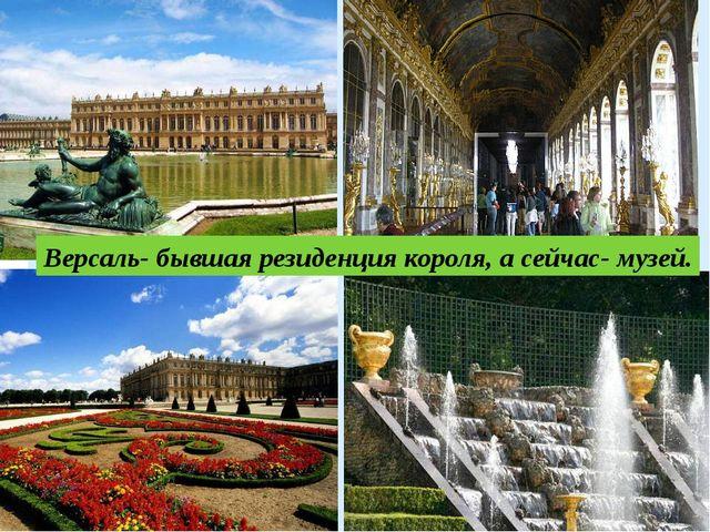 Версаль- бывшая резиденция короля, а сейчас- музей.