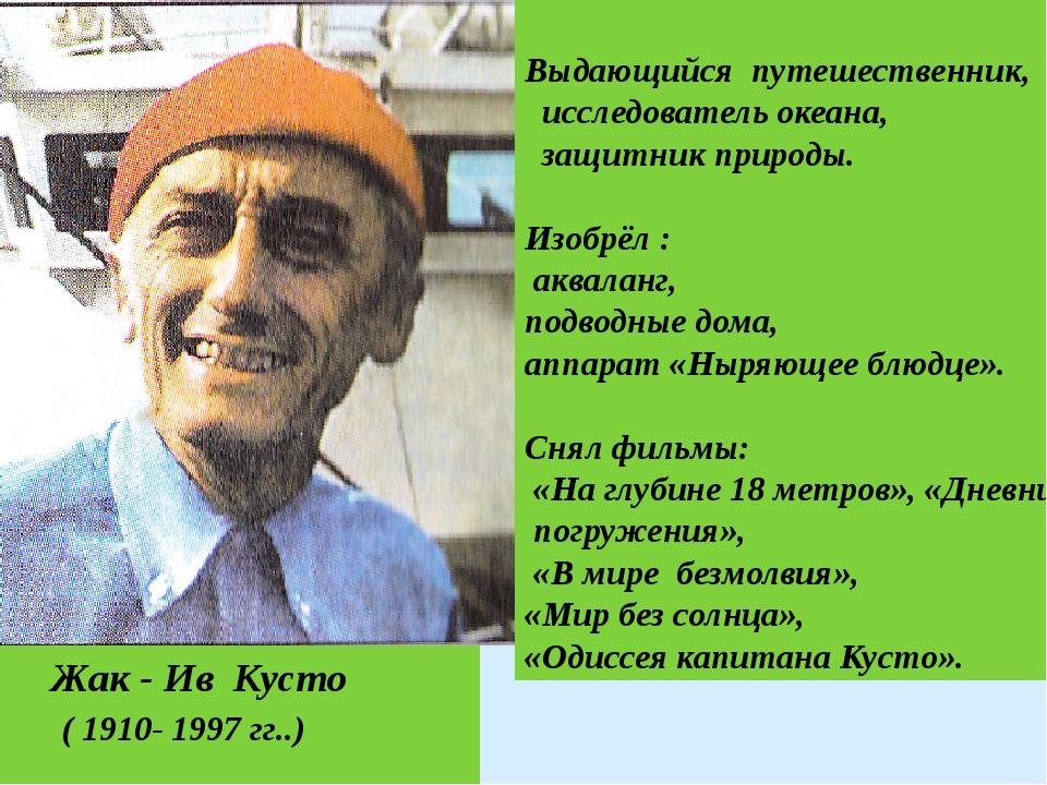 Жак - Ив Кусто ( 1910- 1997 гг..) Выдающийся путешественник, исследователь о...