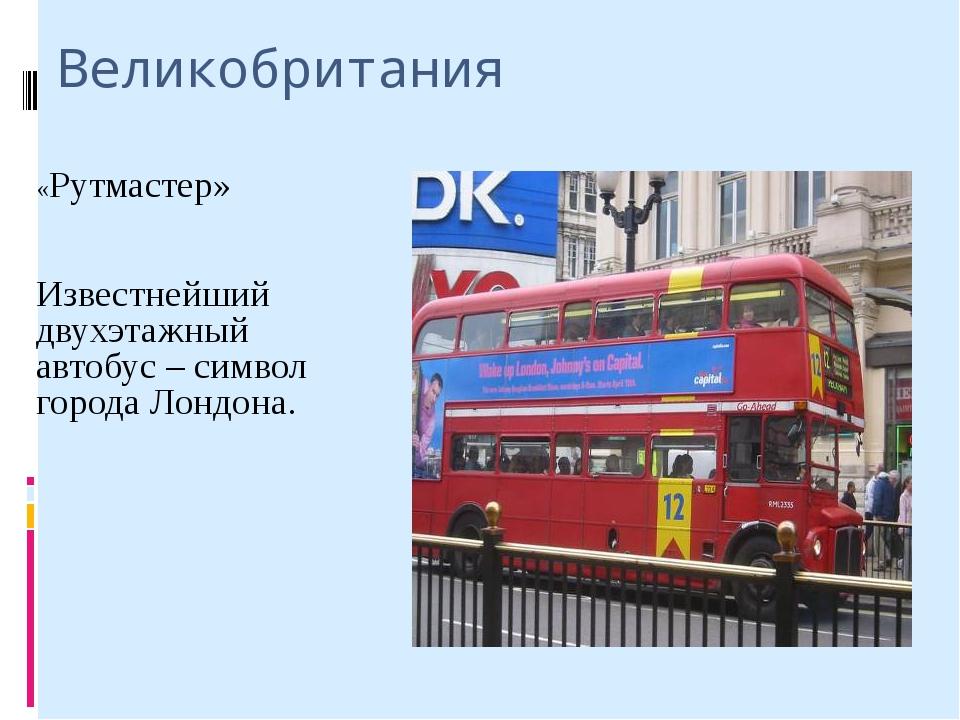 Великобритания «Рутмастер» Известнейший двухэтажный автобус – символ города Л...