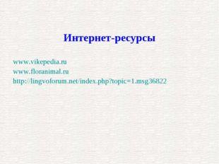 www.vikepedia.ru www.floranimal.ru http://lingvoforum.net/index.php?topic=1.m