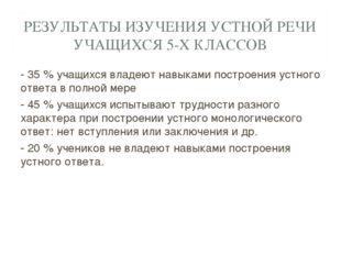 РЕЗУЛЬТАТЫ ИЗУЧЕНИЯ УСТНОЙ РЕЧИ УЧАЩИХСЯ 5-Х КЛАССОВ - 35 % учащихся владеют