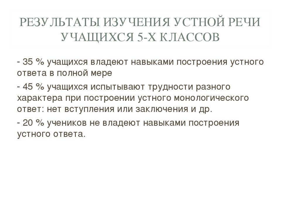РЕЗУЛЬТАТЫ ИЗУЧЕНИЯ УСТНОЙ РЕЧИ УЧАЩИХСЯ 5-Х КЛАССОВ - 35 % учащихся владеют...