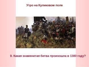 Утро на Куликовом поле 9. Какая знаменитая битва произошла в 1380 году?