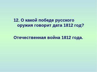 12. О какой победе русского оружия говорит дата 1812 год? Отечественная война