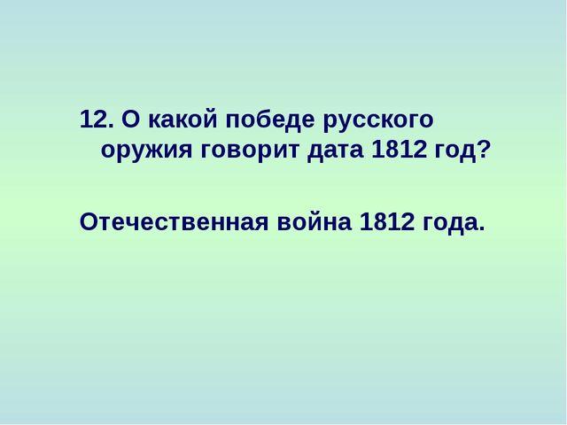 12. О какой победе русского оружия говорит дата 1812 год? Отечественная война...