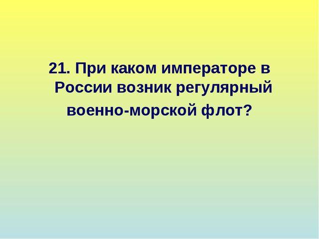 21. При каком императоре в России возник регулярный военно-морской флот?