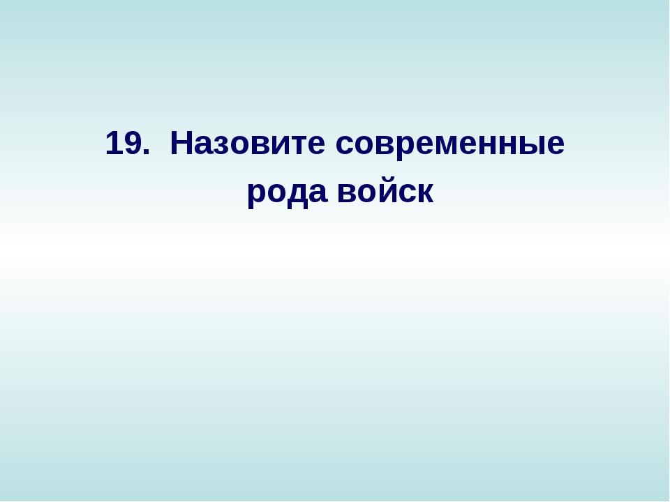 19. Назовите современные рода войск