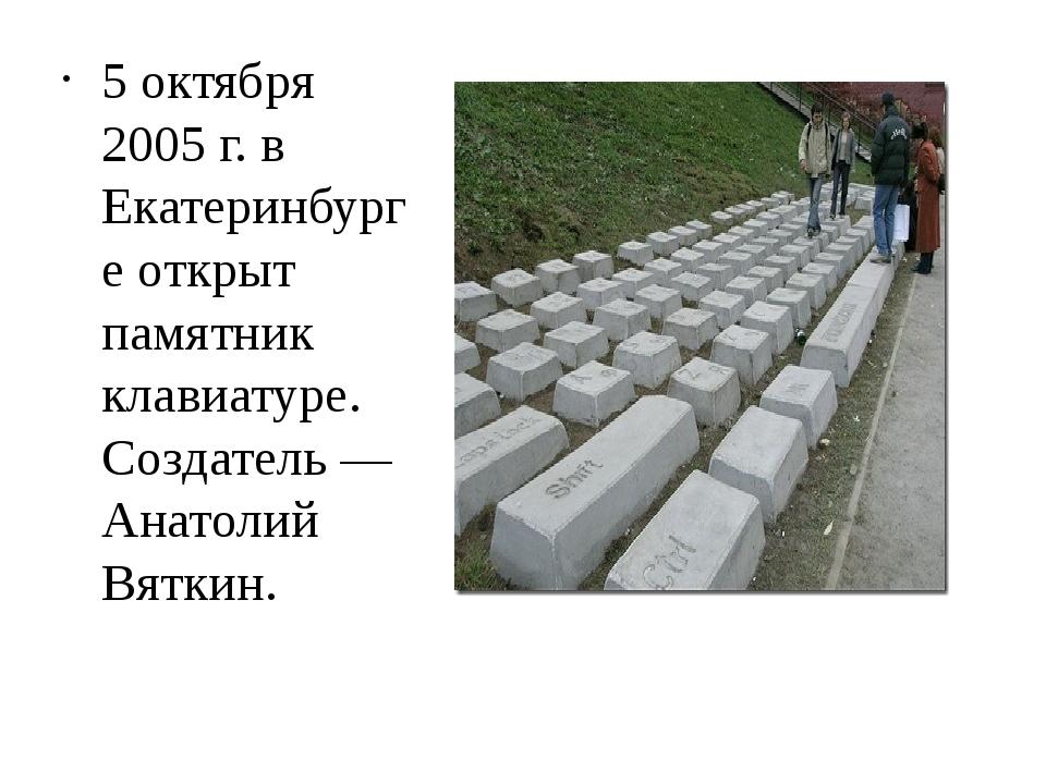 5 октября 2005 г. в Екатеринбурге открыт памятник клавиатуре. Создатель — Ана...