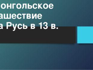 Монгольское нашествие на Русь в 13 в.