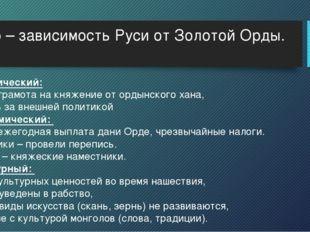 Иго – зависимость Руси от Золотой Орды. 1)Политический: ярлык – грамота на кн