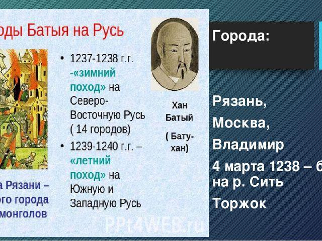 Города: Рязань, Москва, Владимир 4 марта 1238 – битва на р. Сить Торжок