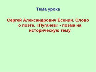 Тема урока Сергей Александрович Есенин. Слово о поэте. «Пугачев» - поэма на и
