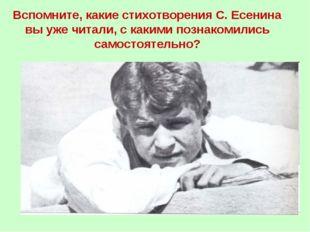 Вспомните, какие стихотворения С. Есенина вы уже читали, с какими познакомили