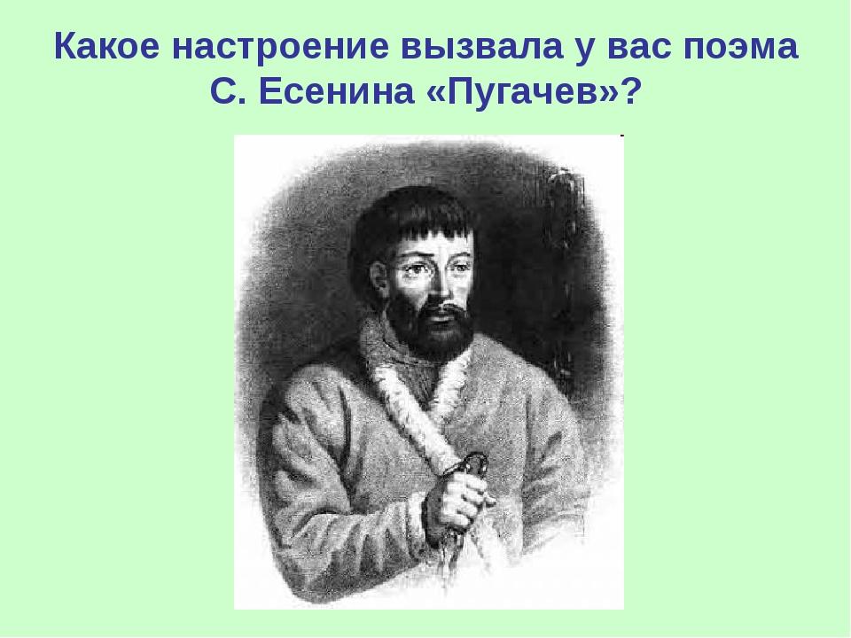 Какое настроение вызвала у вас поэма С. Есенина «Пугачев»?