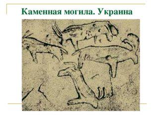 Каменная могила. Украина