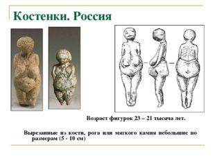 Костенки. Россия Возраст фигурок 23 – 21 тысяча лет. Вырезанные из кости, рог