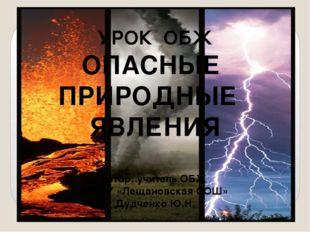УРОК ОБЖ ОПАСНЫЕ ПРИРОДНЫЕ ЯВЛЕНИЯ Автор: учитель ОБЖ МКОУ «Лещановская СОШ»