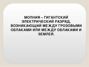 МОЛНИЯ – ГИГАНТСКИЙ ЭЛЕКТРИЧЕСКИЙ РАЗРЯД, ВОЗНИКАЮЩИЙ МЕЖДУ ГРОЗОВЫМИ ОБЛАКАМ
