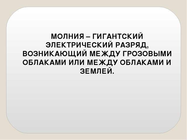МОЛНИЯ – ГИГАНТСКИЙ ЭЛЕКТРИЧЕСКИЙ РАЗРЯД, ВОЗНИКАЮЩИЙ МЕЖДУ ГРОЗОВЫМИ ОБЛАКАМ...