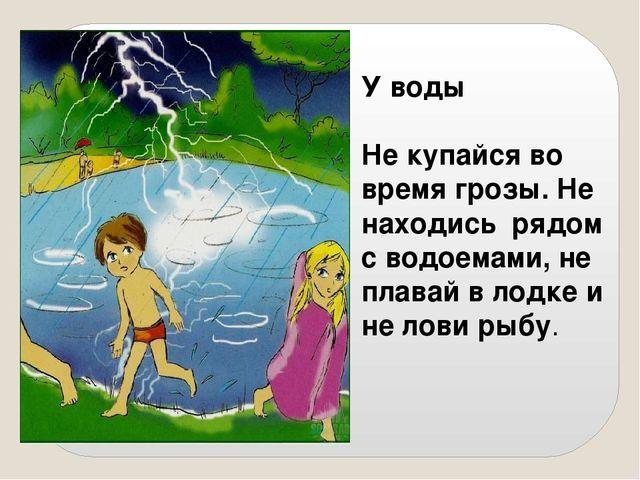 У воды Не купайся во время грозы. Не находись рядом с водоемами, не плавай в...