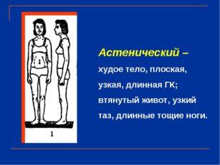 Астенический – худое тело, плоская, узкая, длинная ГК; втянутый живот, узкий