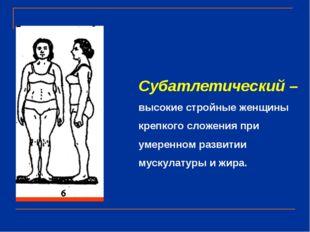 Субатлетический – высокие стройные женщины крепкого сложения при умеренном ра