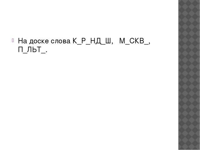 На доске слова К_Р_НД_Ш, М_СКВ_, П_ЛЬТ_.
