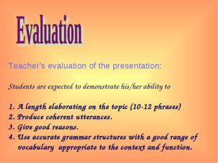 Teacher's evaluation of the presentation: Students are expected to demonstra