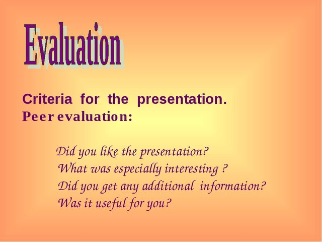 Criteria for the presentation. Peer evaluation: Did you like the presentatio...