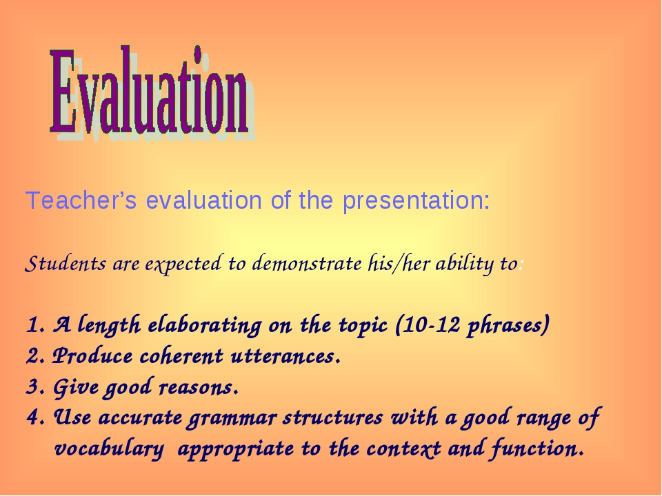 Teacher's evaluation of the presentation: Students are expected to demonstra...